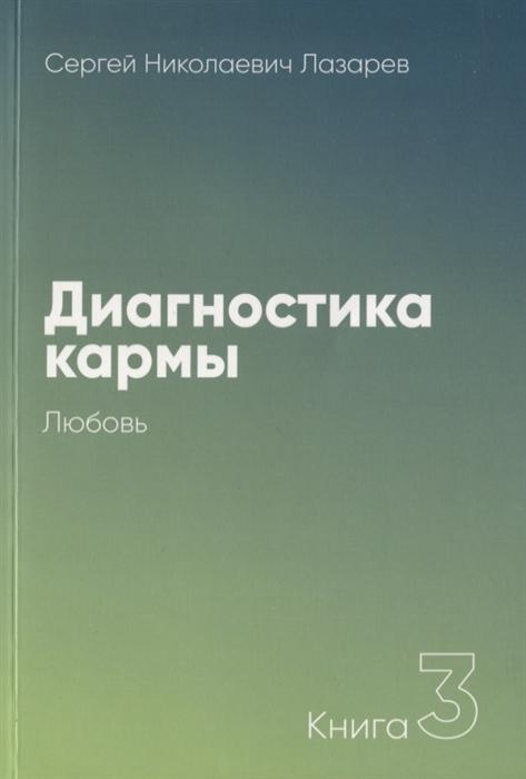 Лазарев С. Диагностика кармы Книга 3 Любовь лазарев с диагностика кармы 6 new ступени к божественному