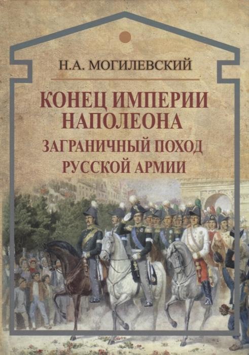 Могилевский Н. Конец империи Наполеона Заграничный поход русской армии