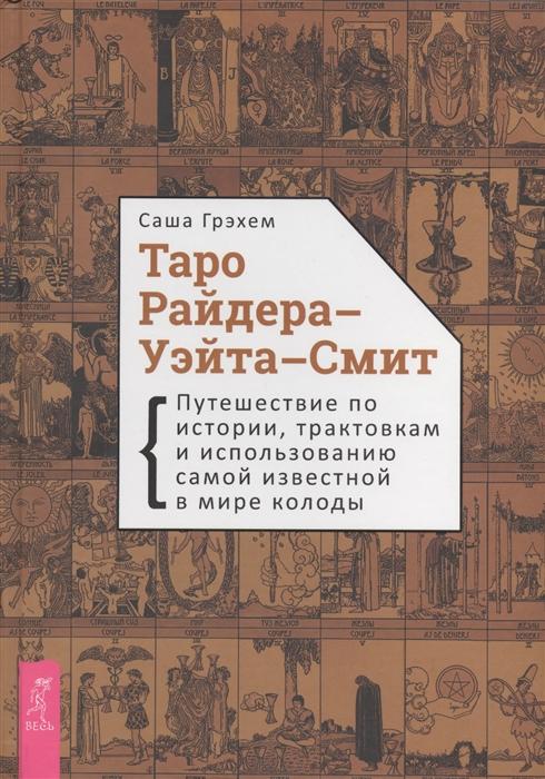 Грэхем С. Таро Райдера-Уэйта-Смит Путешествие по истории трактовкам и использованию самой известной в мире колоды