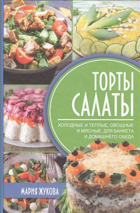 Жукова М. Торты-салаты Холодные и теплые овощные и мясные для банкета и домашнего обеда цена