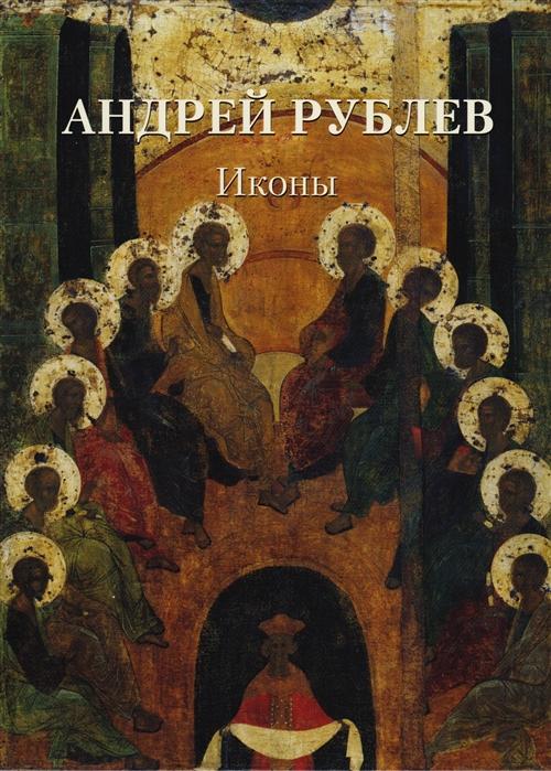 Астахов А. (сост.) Андрей Рублев Иконы андрей рублев и его эпоха