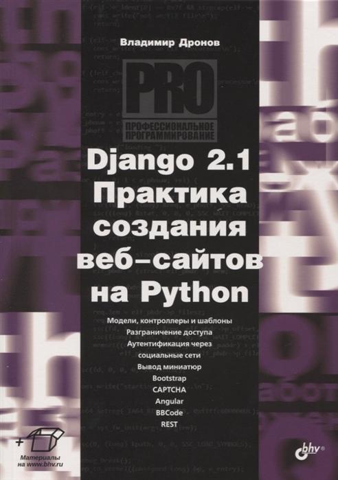 Дронов В. Django 2 1 Практика создания веб-сайтов на Python Модели контроллеры и шаблоны Разграничение доступа Аутентификация через социальные сети Вывод миниатюр Bootstrap Captcha Angular Bbcode Rest секс через веб камеру