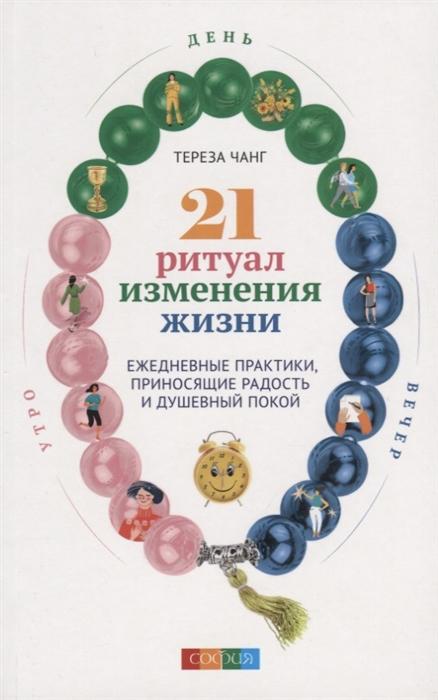 Чанг Т. 21 ритуал изменения жизни Ежедневные практики приносящие радость и душевный покой