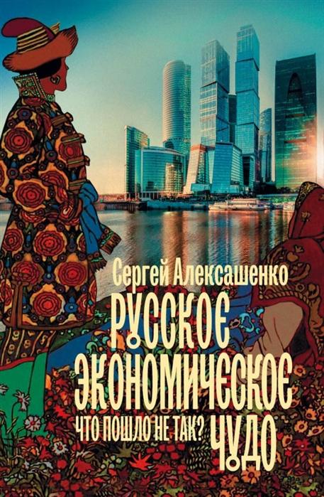Алексашенко С. Русское экономическое чудо что пошло не так кочеткова наталия викторовна курильский бобтейл русское чудо