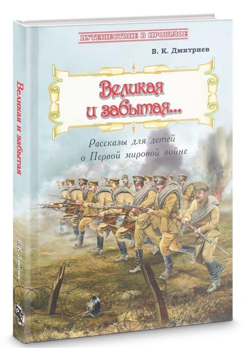 Дмитриев В. Великая и забытая Рассказы для детей о Первой мировой войне
