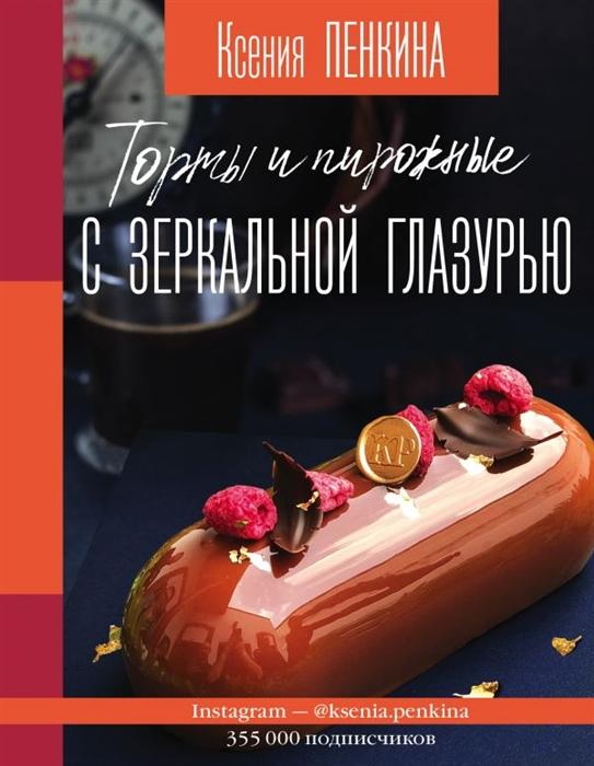 Пенкина К. Торты и пирожные с зеркальной глазурью цены