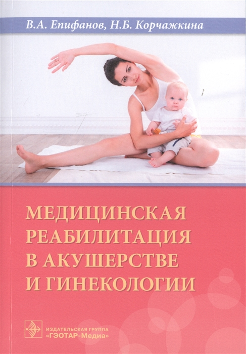 Епифанов В., Корчажкина Н. и др. Медицинская реабилитация в акушерстве гинекологии