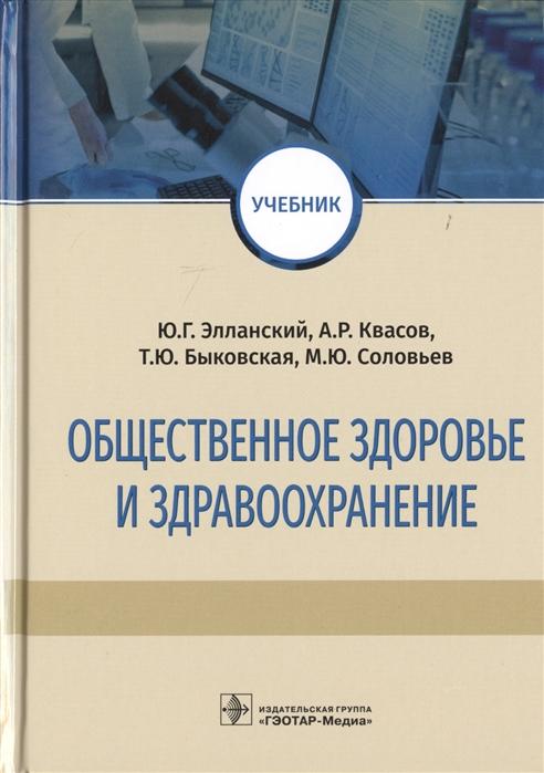 Элланский Ю., Квасов А., Быковская Т., Соловьев М. Общественное здоровье и здравоохранение Учебник