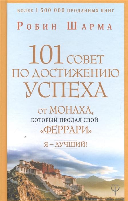 Шарма Р. 101 совет по достижению успеха от монаха который продал свой феррари Я - Лучший гандапас р и 101 совет оратору