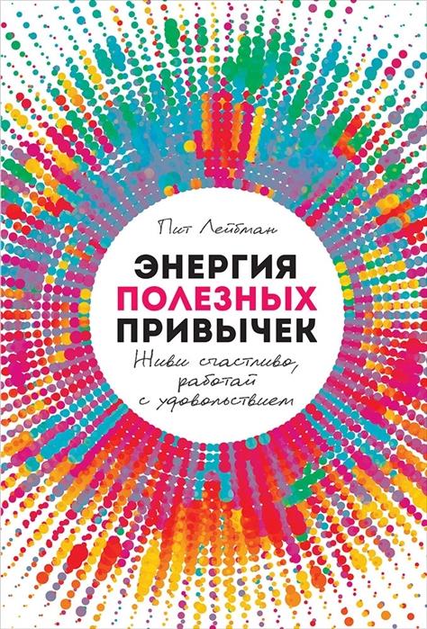Лейбман П. Энергия полезных привычек Живи счастливо работай с удовольствием