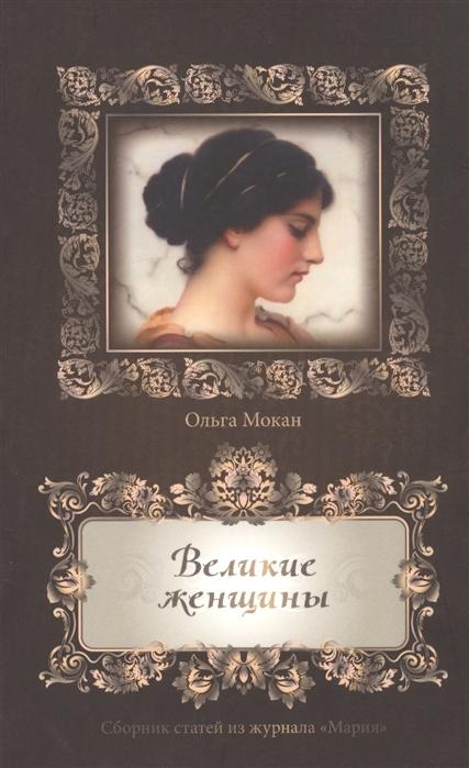 Мокан О. Великие женщины Сборник статей из журнала Мария сборник великие любовники