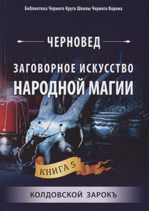 Черновед Заговорное искусство народной магии Книга 5 Колдовской Зарокъ