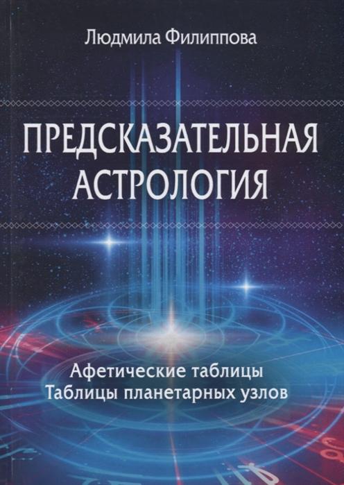 Филиппова Л. Предсказательная астрология Афетические таблицы Таблицы планетарных узлов