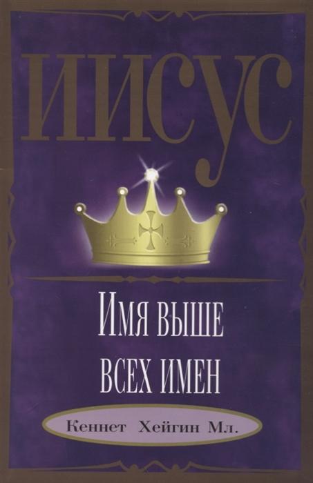 Хейгин К. Мл. Иисус - Имя выше всех имен