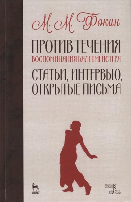 Фокин М. Против течения Воспоминания балетмейстера Статьи интервью открытые письма цена