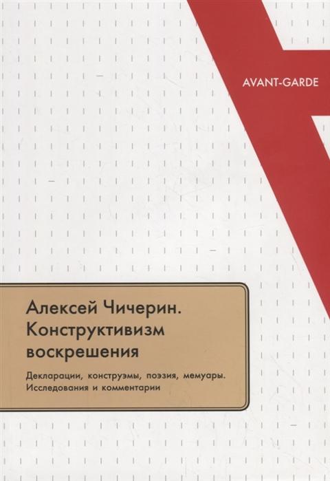 Алексей Чичерин Конструктивизм воскрешения Декларации конструэмы поэзия мемуары Исследования и комментарии