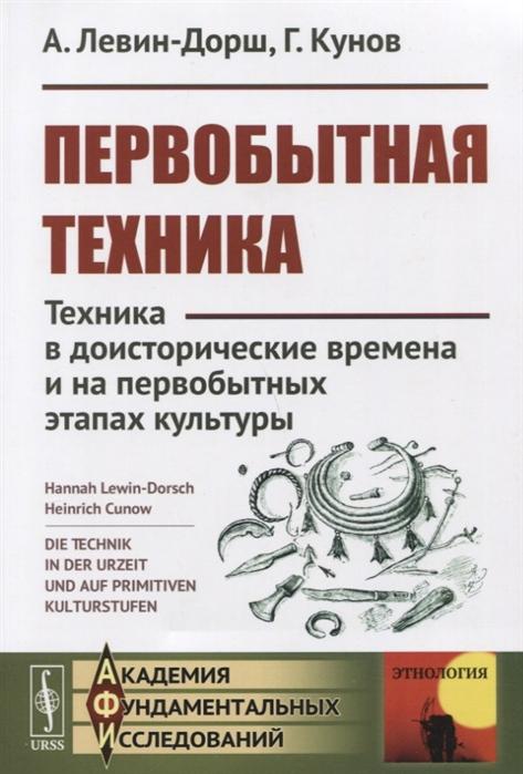 Левин-Дорш А., Кунов Г. Первобытная техника Техника в доисторические времена и на первобытных этапах культуры
