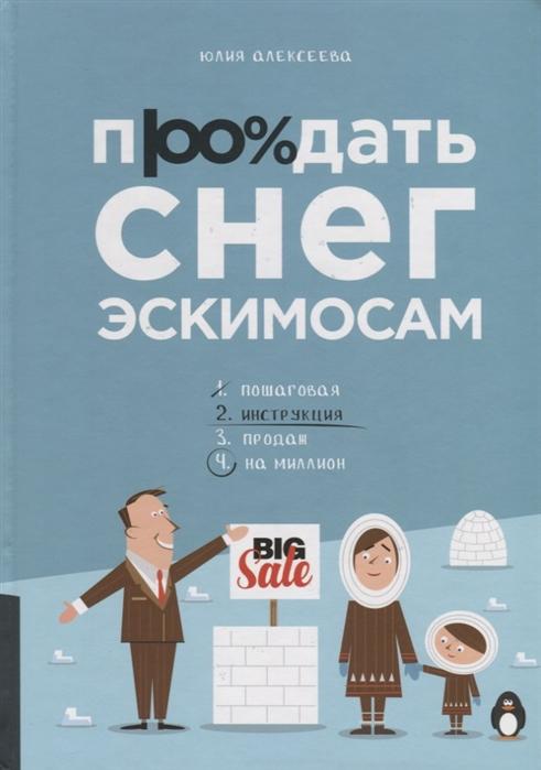Алексеева Ю. Продать снег эскимосам Практическое пособие для ведения бизнеса цены онлайн