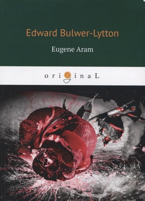 Bulwer-Lytton E. Eugene Aram Евгений Арам edward bulwer lytton eugene aram volume 01