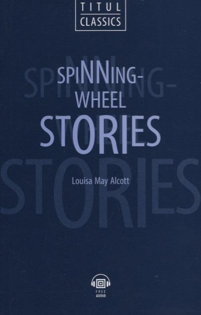 Alcott L. Spinning-Wheel Stories Рассказы у прялки книга для чтения на английском языке bret harte three stories три рассказа книга для чтения на английском языке 7 класс