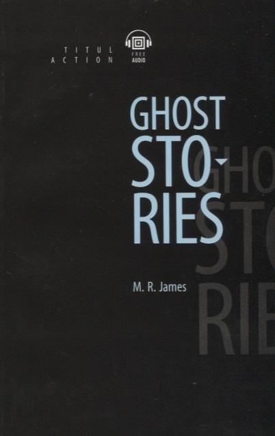 James M. Ghost Stories Рассказы о призраках книга для чтения на английском языке bret harte three stories три рассказа книга для чтения на английском языке 7 класс