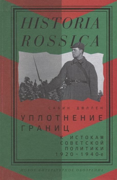 Дюллен C. Уплотнение границ К истокам советской политики 1920 - 1940-е