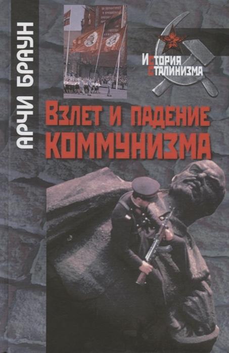 Браун А. Взлет и падение коммунизма бербэнк дж купер ф великие империи взлет и падение