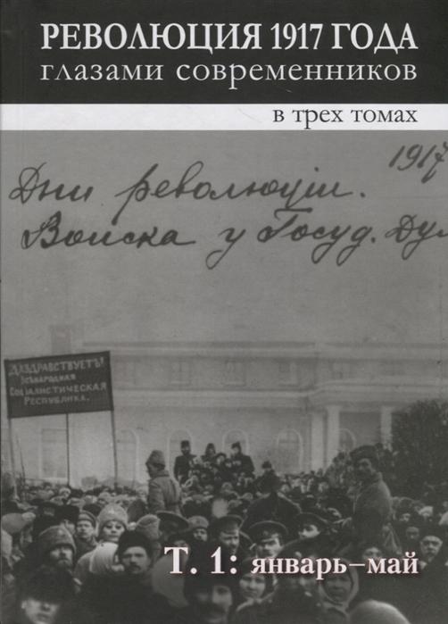 Революция 1917 года глазами современников в 3-х томах Том 1 Январь - май