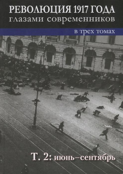 Революция 1917 года глазами современников в 3-х томах Том 2 Июнь-сентябрь