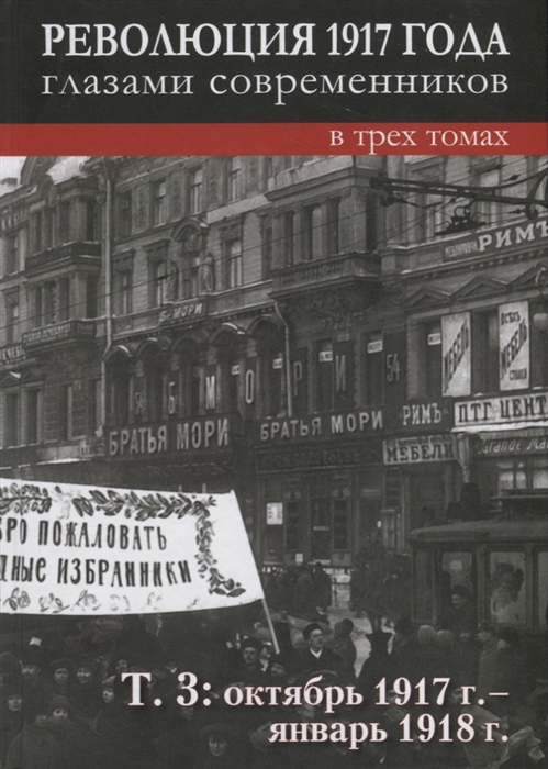 Революция 1917 года глазами современников в 3-х томах Том 3 Октябрь 1917г - январь 1918г