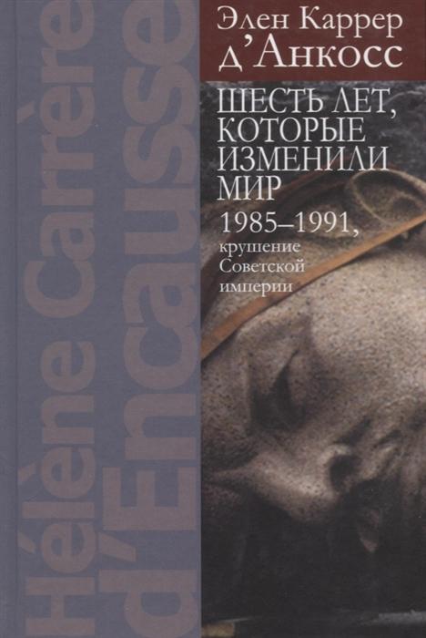 Шесть лет которые изменили мир 1985-1991 крушение Советской империи