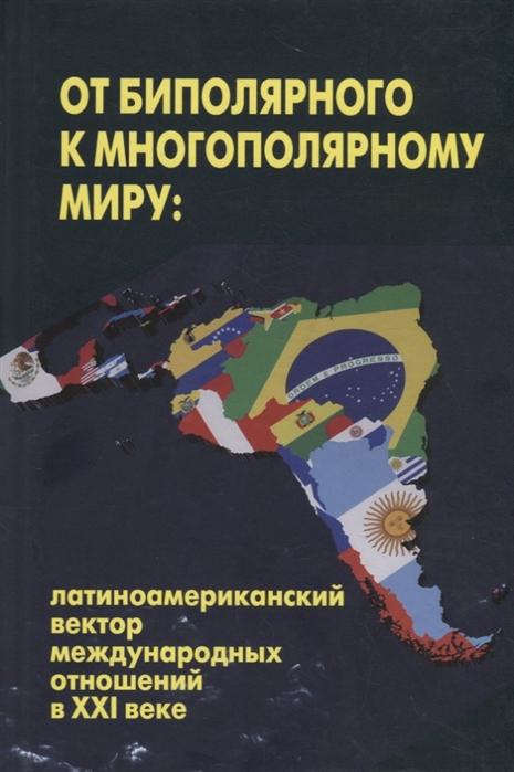 От биполярного к многополярному миру латиноамериканский вектор международных отношений в ХХI веке
