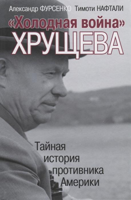 Холодная война Хрущева Тайная история противника Америки