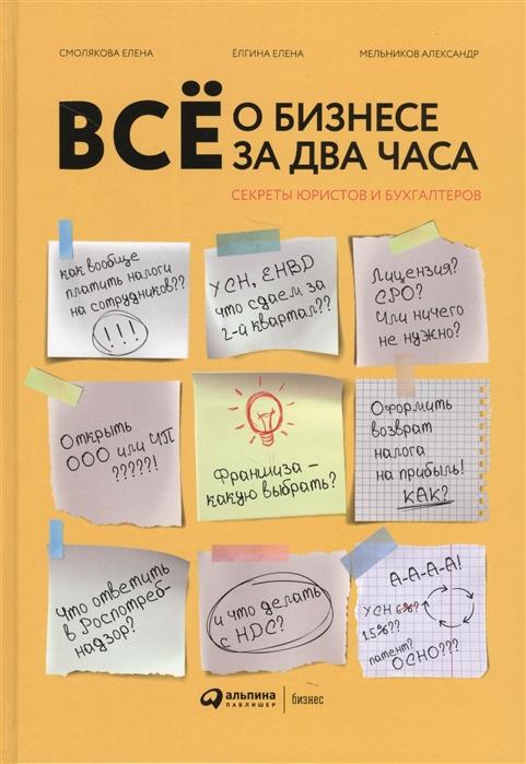 Елгина Е.,Смолякова Е.,Мельников А. Все о бизнесе за два часа Секреты юристов и бухгалтеров