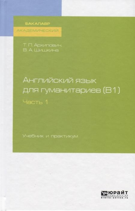 Архипович Т., Шишкина В. Английский язык для гуманитариев В1 Часть 1 Учебник и практикум для академического бакалавриата