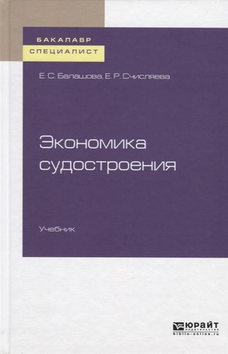 Балашова Е., Счисляева Е. Экономика судостроения Учебник для бакалавриата и специалитета