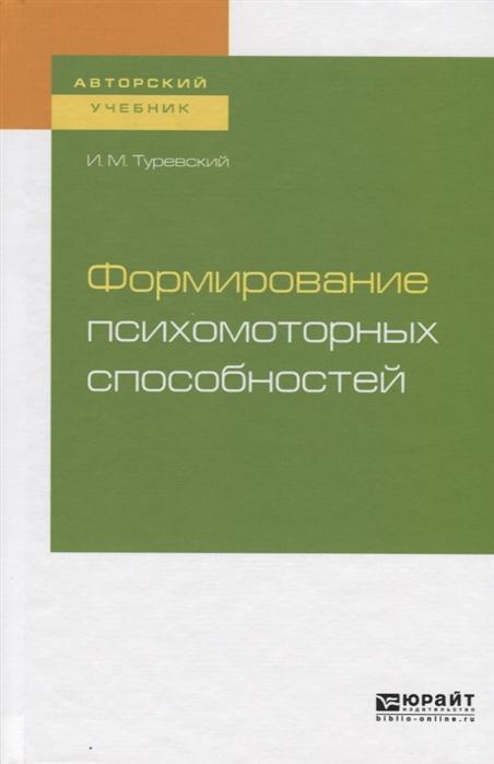 Туревский И. Формирование психомоторных способностей Учебное пособие для бакалавриата и магистратуры
