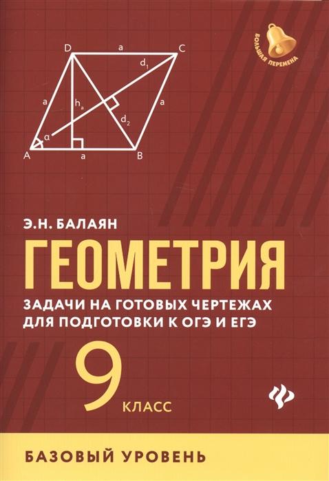 Балаян Э. Геометрия задачи на готовых чертежах для подготовки к ОГЭ и ЕГЭ 9 класс Базовый уровень балаян э геометрия задачи на готовых чертежах для подготовки к огэ и егэ 7 9 классы