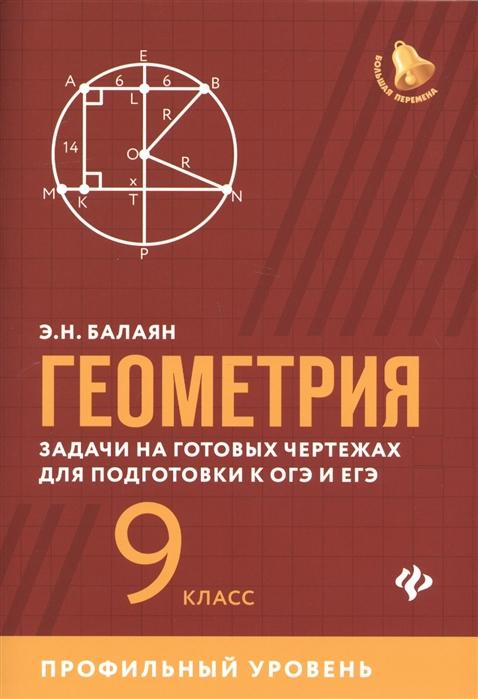 Балаян Э. Геометрия задачи на готовых чертежах для подготовки к ОГЭ и ЕГЭ 9 класс Профильный уровень балаян э геометрия задачи на готовых чертежах для подготовки к огэ и егэ 7 9 классы