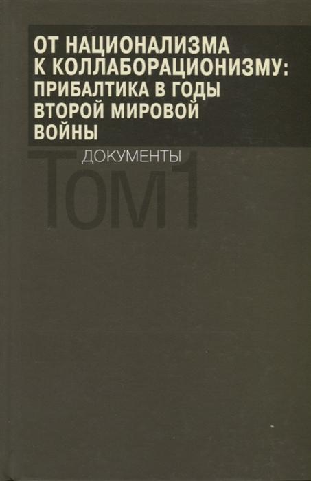 От национализма к коллаборационизму Прибалтика в годы Второй мировой войны Документы В 2 томах Том 1