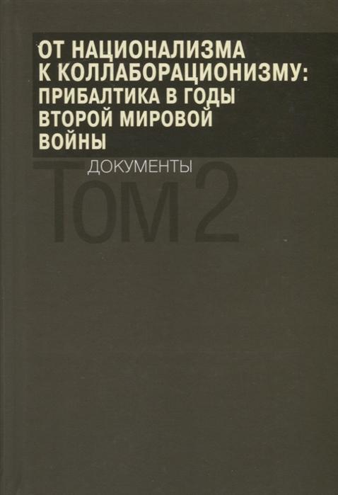 От национализма к коллаборационизму Прибалтика в годы Второй мировой войны Документы В 2 томах Том 2