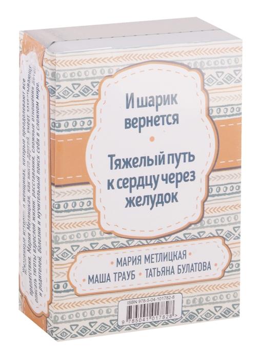 Метлицкая М., Трауб М., Булатова Т. И шарик вернется Тяжелый путь к сердцу через желудок комплект из 2 книг цена