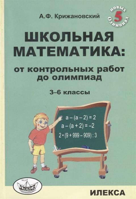 Крижановский А. Школьная математика от контрольных работ до олимпиад 3-6 классы крижановский а математические кружки 5 7 классы