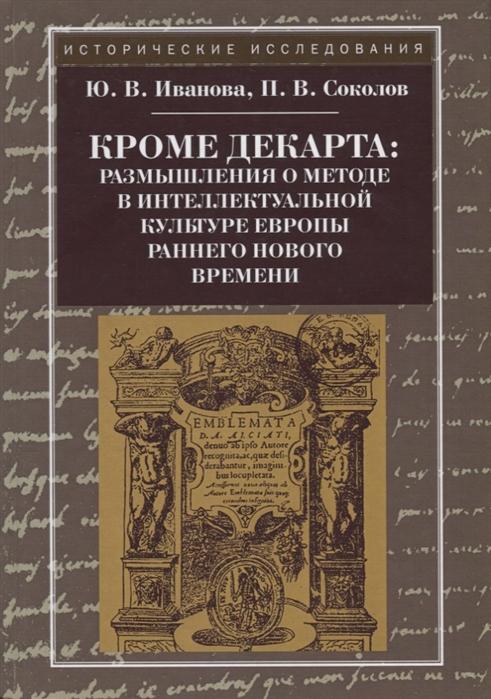 Иванова Ю., Соколов П. Кроме Декарта размышления о методе в интеллектуальной культуре Европы раннего Нового времени