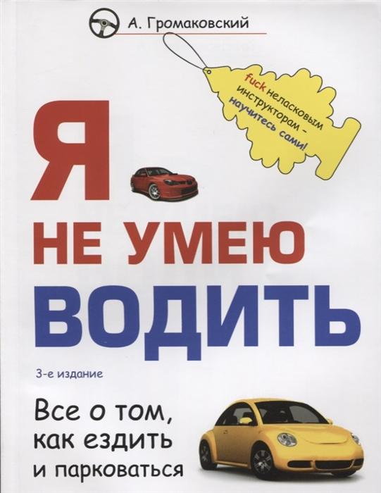 Громаковский А. Я не умею водить Все о том как ездить и парковаться