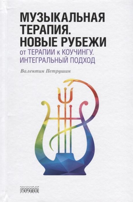Петрушин В. Музыкальная терапия Новые рубежи От терапии к коучингу Интегральный подход