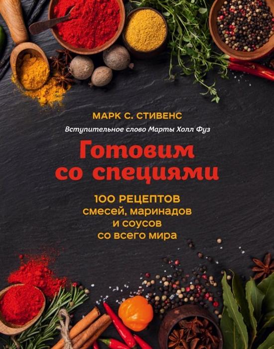 Стивенс М. Готовим со специями 100 рецептов смесей маринадов и соусов всего мира