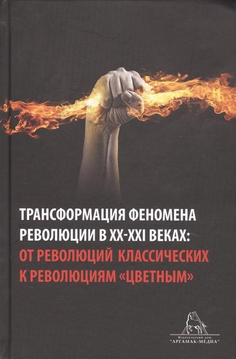 Трансформация феномена революции в XX-XXI веках от революций классических к революциям цветным Сборник статей