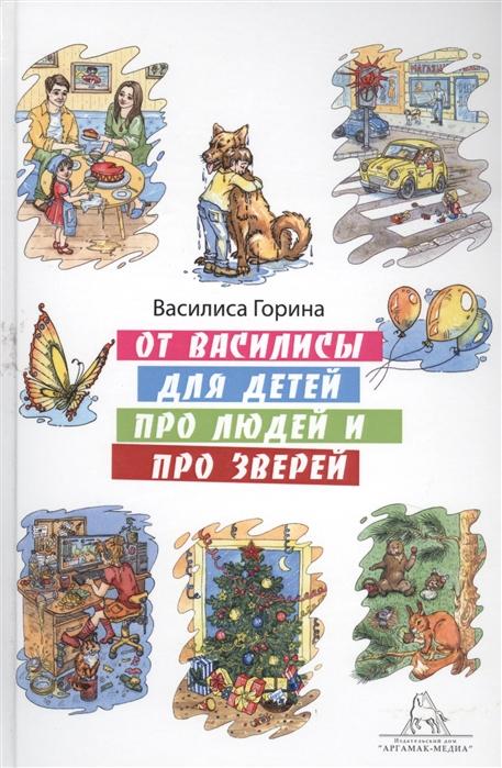 Горина В. От Василисы для детей про людей и про зверей некрасов николай алексеевич нечаев александр николаевич сказки про людей и про зверей