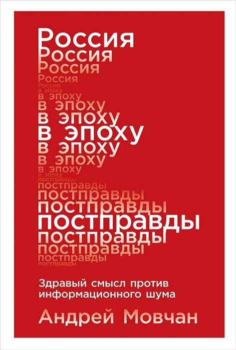 Мовчан А. Россия в эпоху постправды Здравый смысл против информационного шума